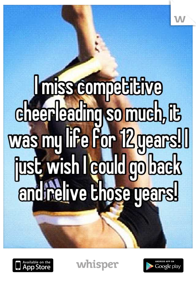 I miss competitive cheerleading so much, it was my life for 12 years! I just wish I could go back and relive those years!