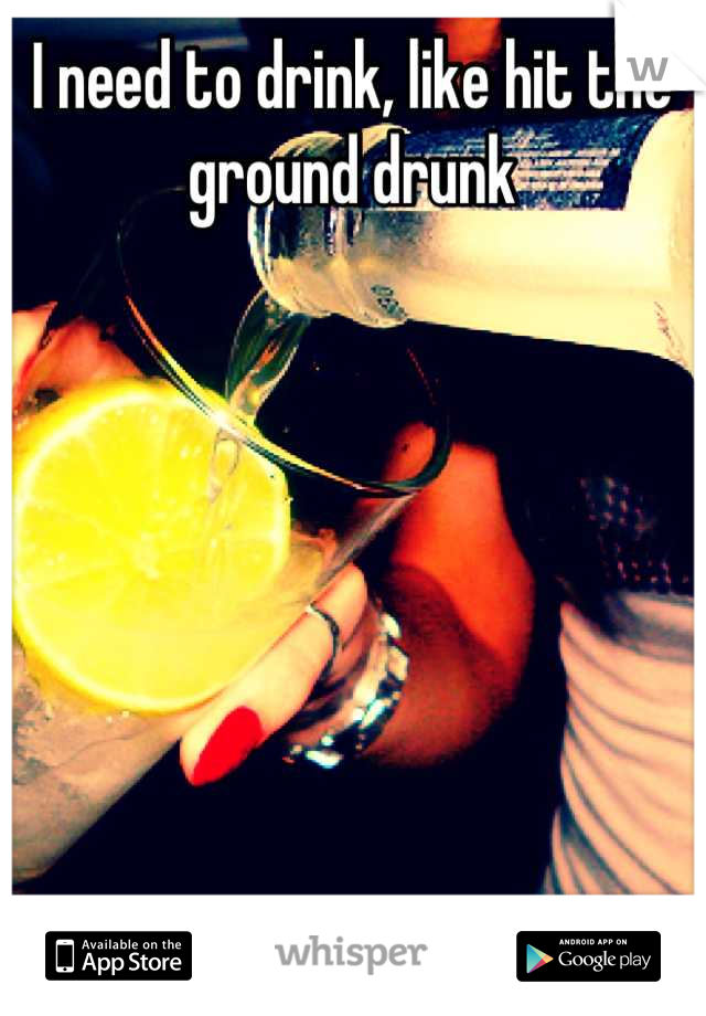 I need to drink, like hit the ground drunk