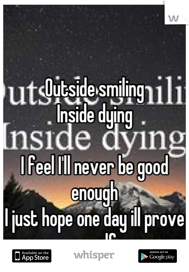 Outside smiling Inside dying  I feel I'll never be good enough I just hope one day ill prove myself.