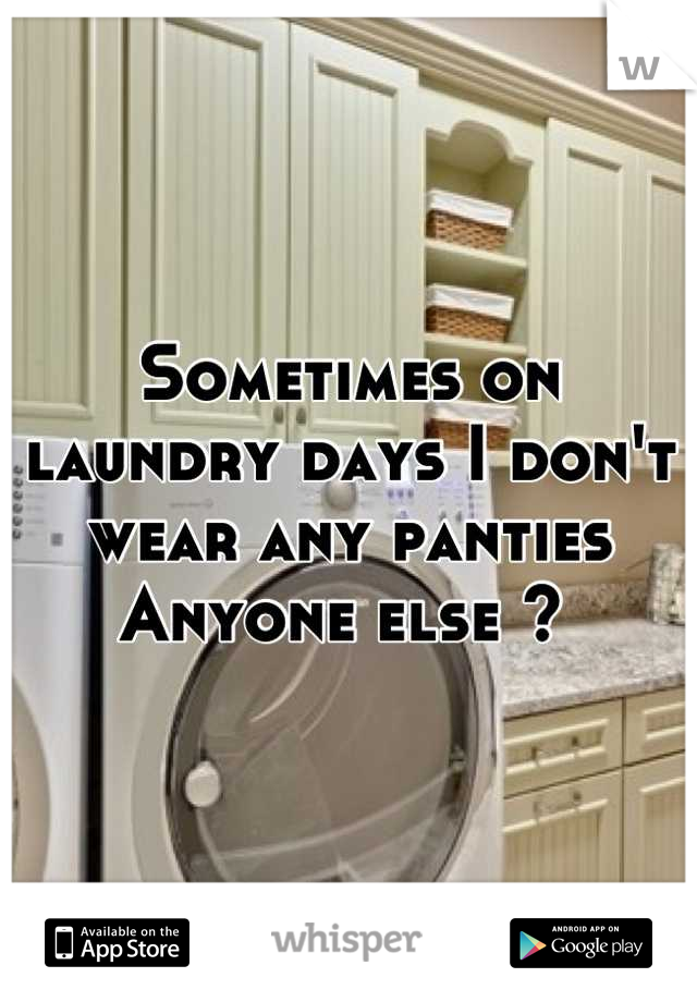 Sometimes on laundry days I don't wear any panties  Anyone else ?
