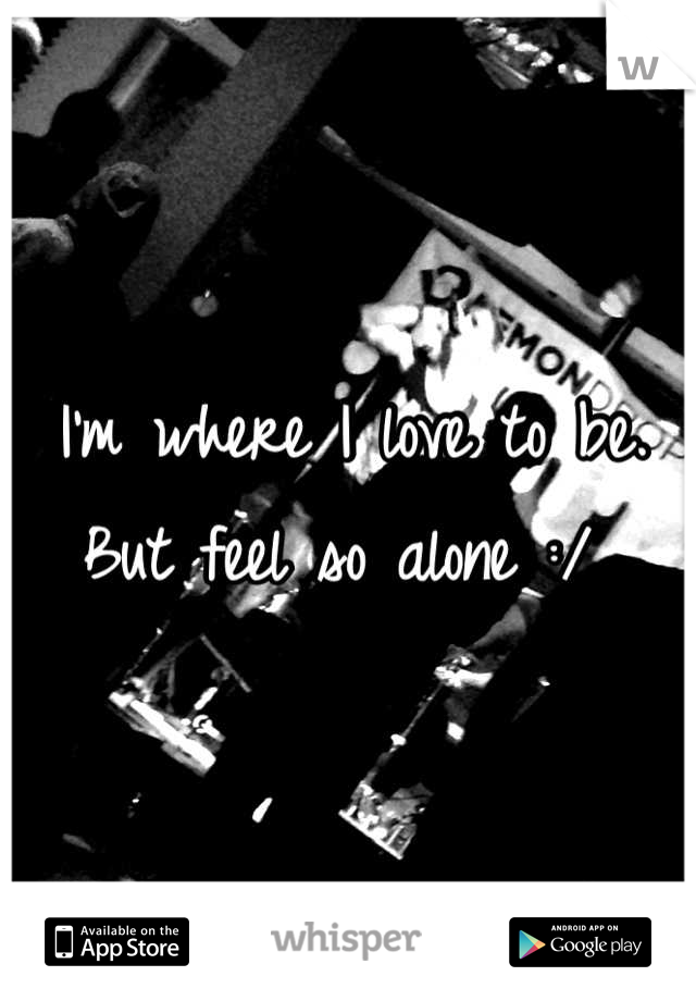 I'm where I love to be. But feel so alone :/