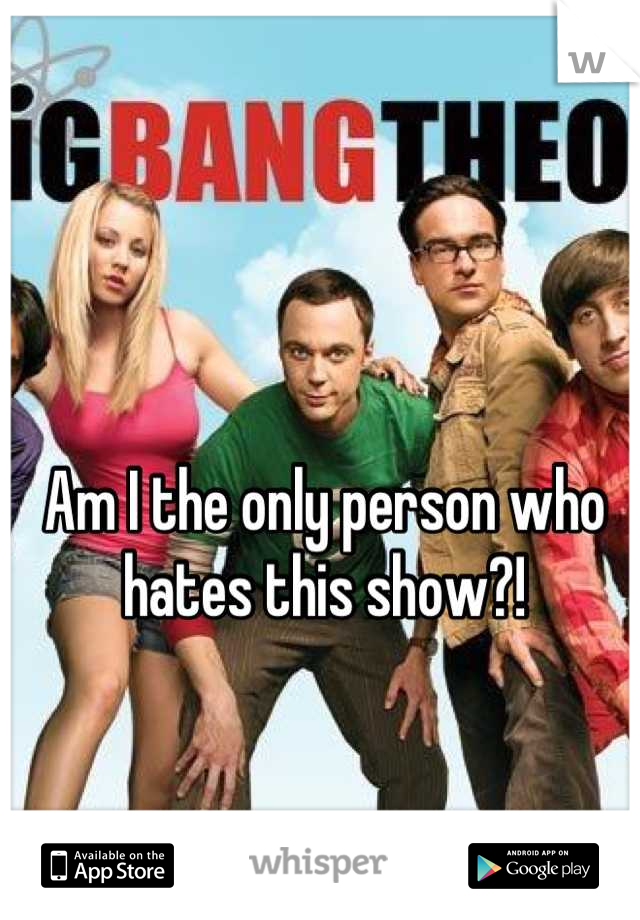 Am I the only person who hates this show?!