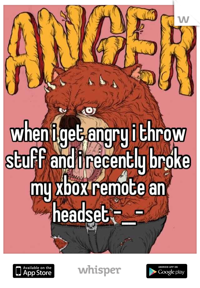 when i get angry i throw stuff and i recently broke my xbox remote an headset -__-