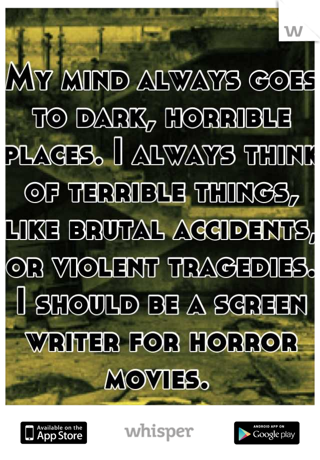 My mind always goes to dark, horrible places. I always think of terrible things, like brutal accidents, or violent tragedies. I should be a screen writer for horror movies.