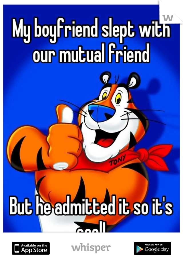 My boyfriend slept with our mutual friend       But he admitted it so it's cool!