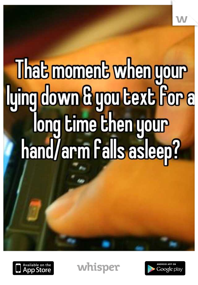 That moment when your lying down & you text for a long time then your hand/arm falls asleep?