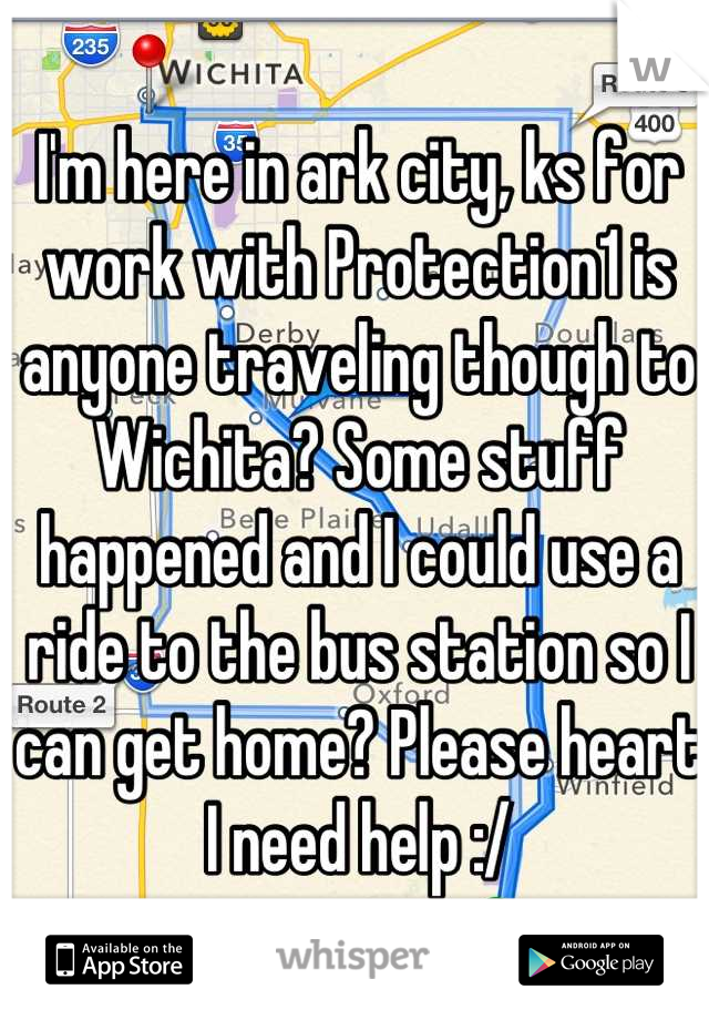 I'm here in ark city, ks for work with Protection1 is anyone traveling though to Wichita? Some stuff happened and I could use a ride to the bus station so I can get home? Please heart I need help :/