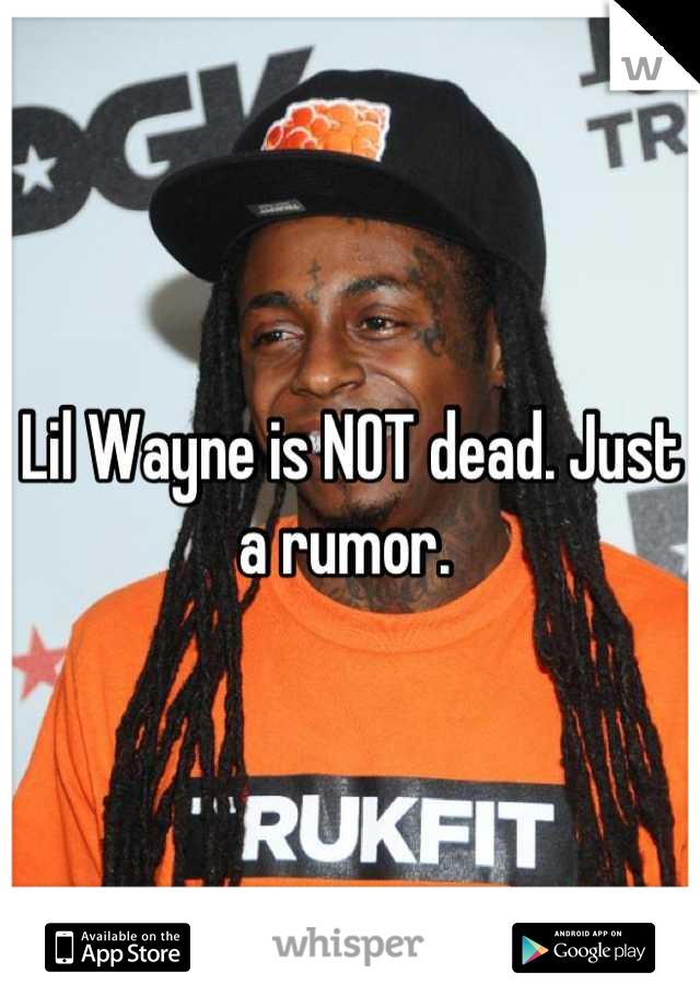 Lil Wayne is NOT dead. Just a rumor.