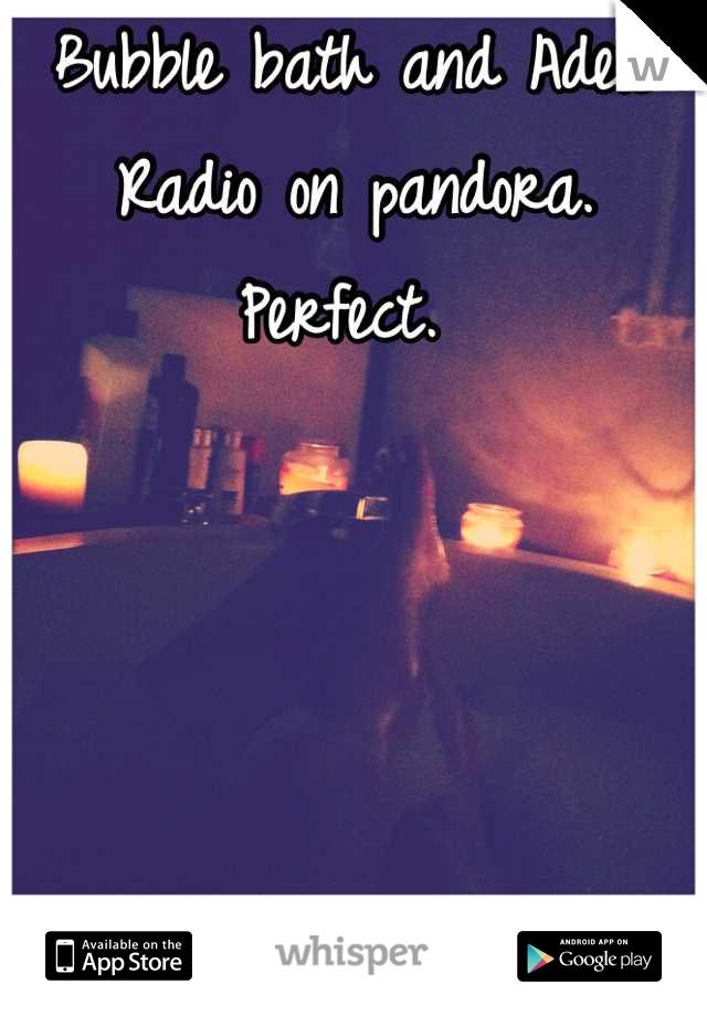 Bubble bath and Adele Radio on pandora. Perfect.