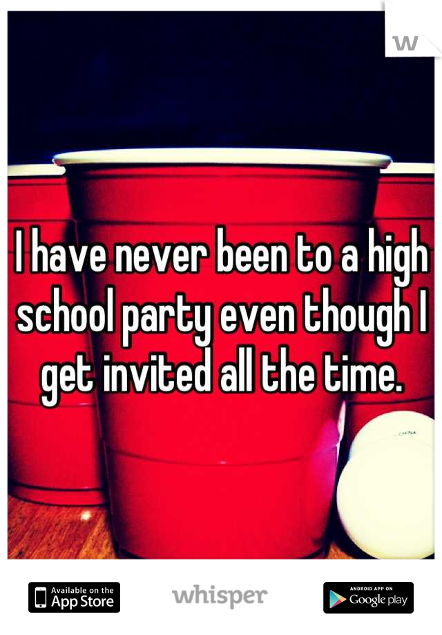 I have never been to a high school party even though I get invited all the time.