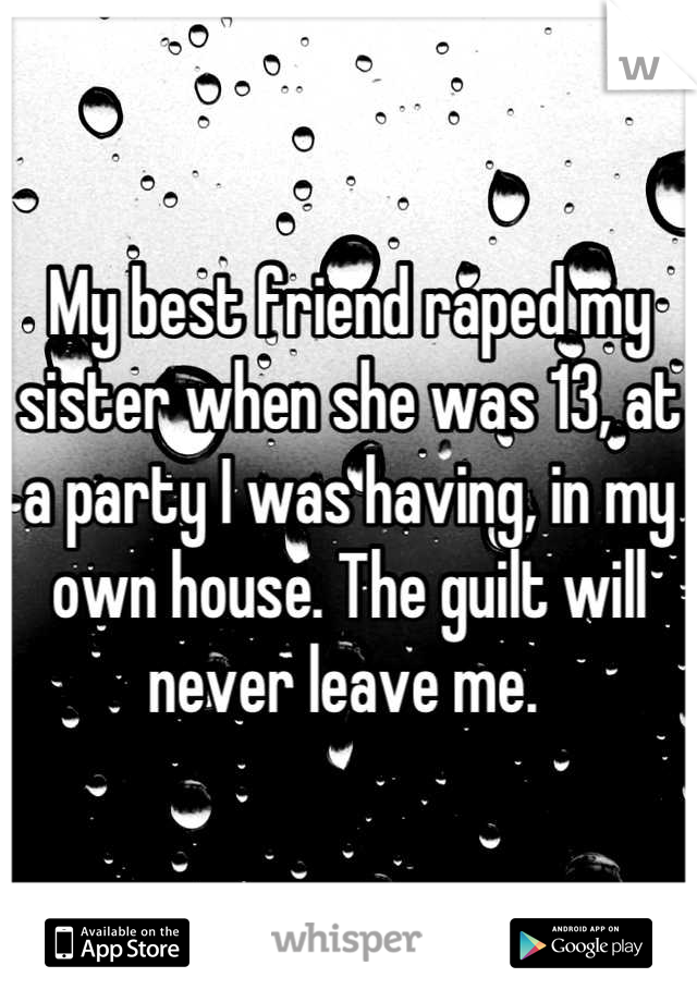My best friend raped my sister when she was 13, at a party I was having, in my own house. The guilt will never leave me.