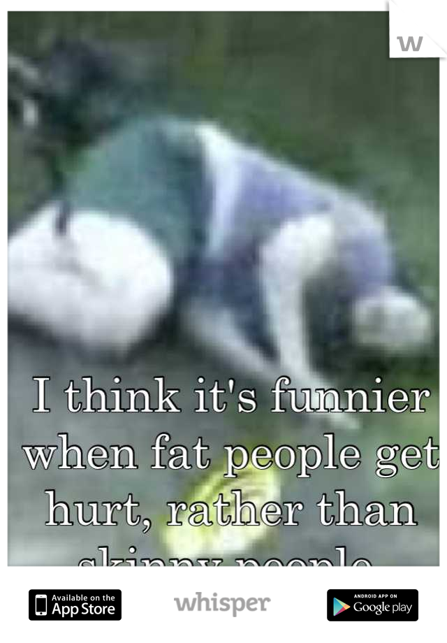 I think it's funnier when fat people get hurt, rather than skinny people