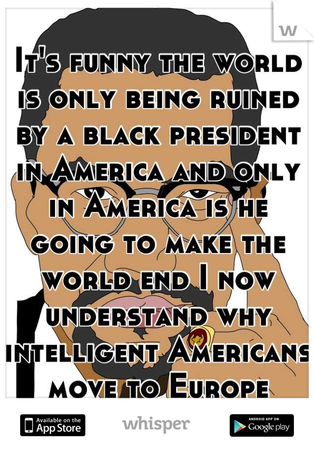It's funny the world is only being ruined by a black president in America and only in America is he going to make the world end I now understand why intelligent Americans move to Europe