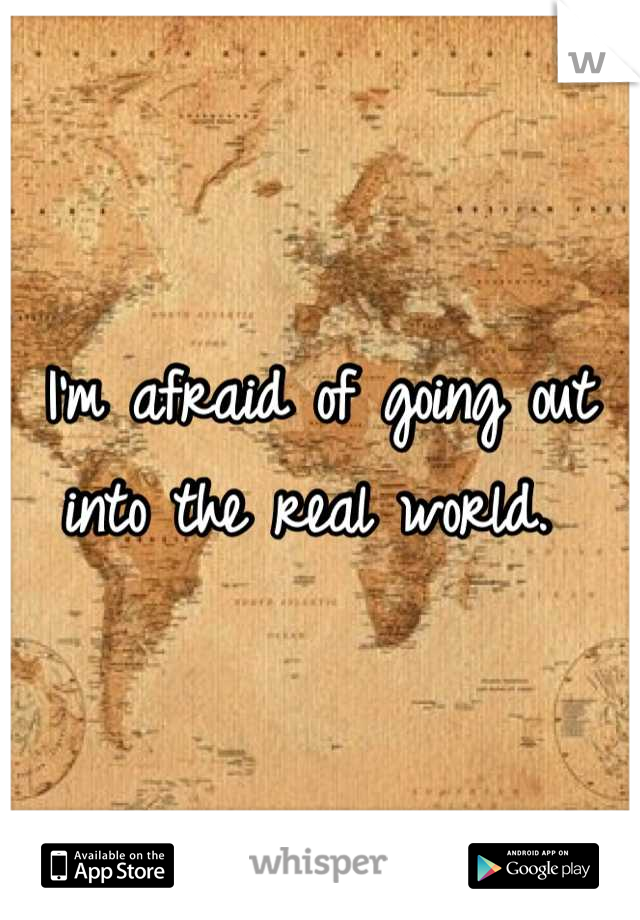I'm afraid of going out into the real world.