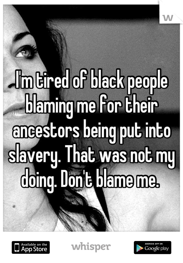 I'm tired of black people blaming me for their ancestors being put into slavery. That was not my doing. Don't blame me.