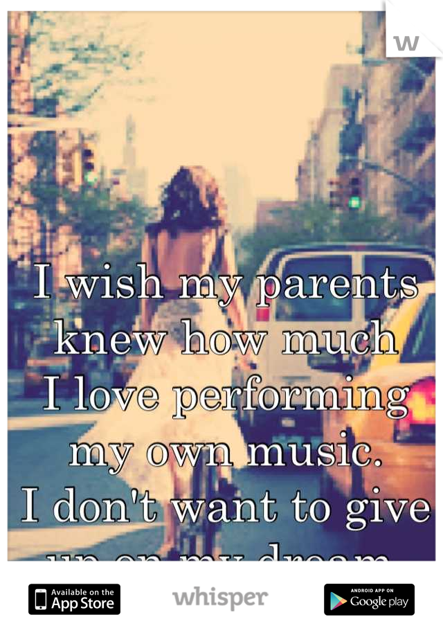 I wish my parents knew how much  I love performing my own music. I don't want to give up on my dream.