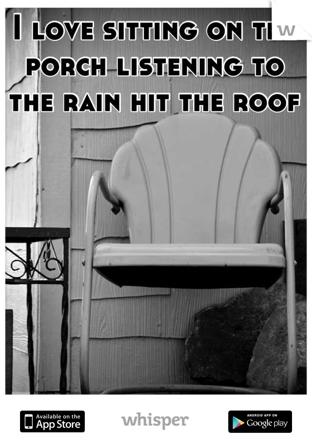 I love sitting on the porch listening to the rain hit the roof