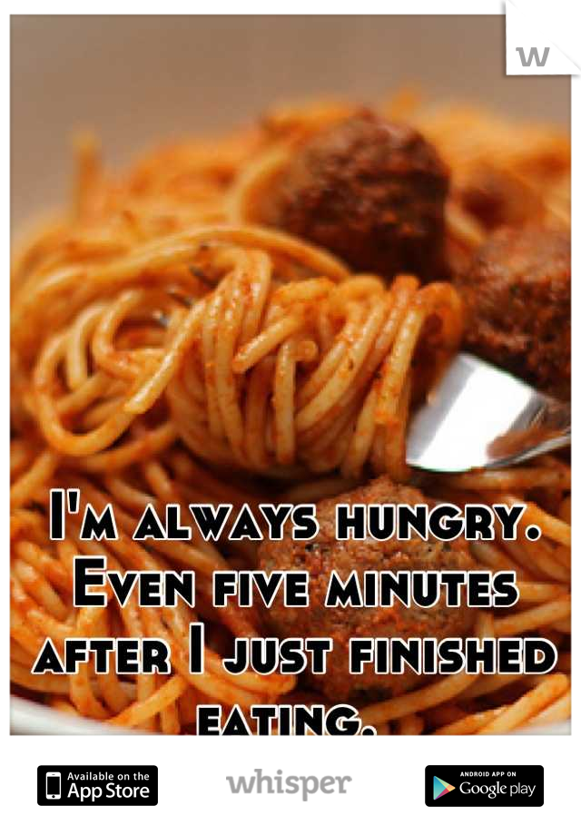 I'm always hungry. Even five minutes after I just finished eating.