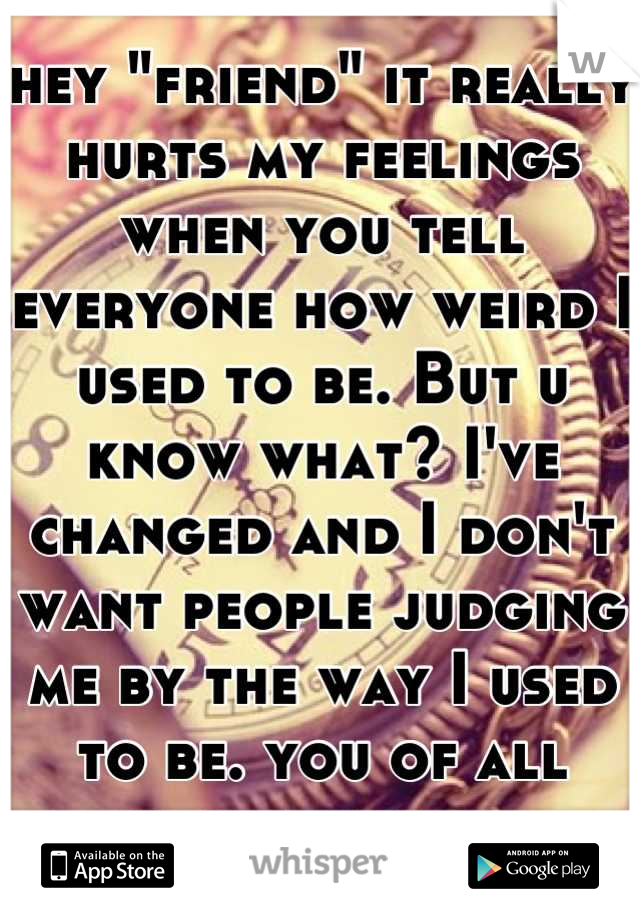 "hey ""friend"" it really hurts my feelings when you tell everyone how weird I used to be. But u know what? I've changed and I don't want people judging me by the way I used to be. you of all people know"
