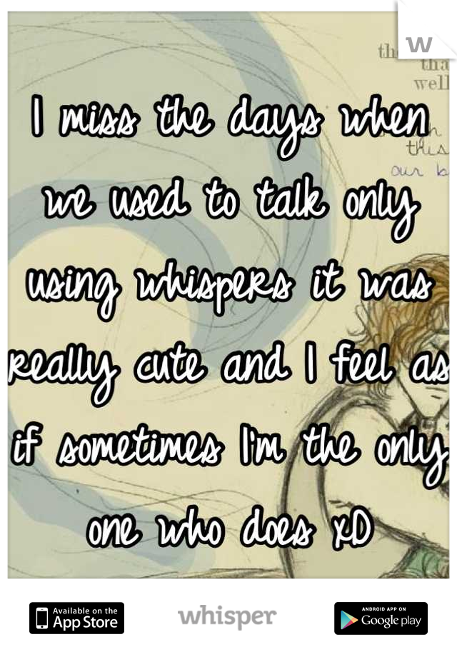 I miss the days when we used to talk only using whispers it was really cute and I feel as if sometimes I'm the only one who does xD