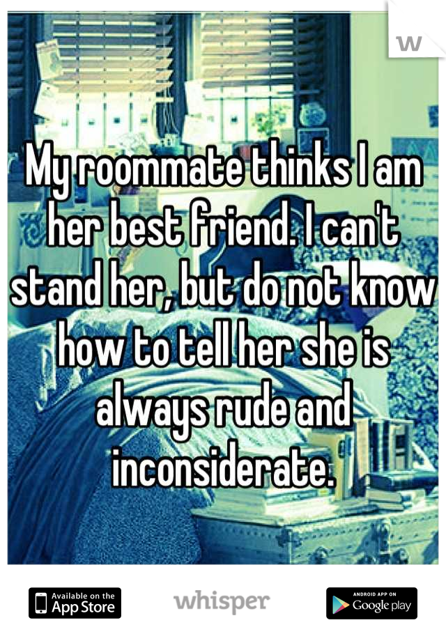 My roommate thinks I am her best friend. I can't stand her, but do not know how to tell her she is always rude and inconsiderate.
