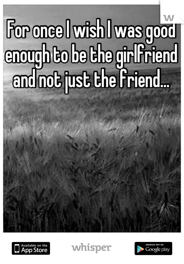 For once I wish I was good enough to be the girlfriend and not just the friend...