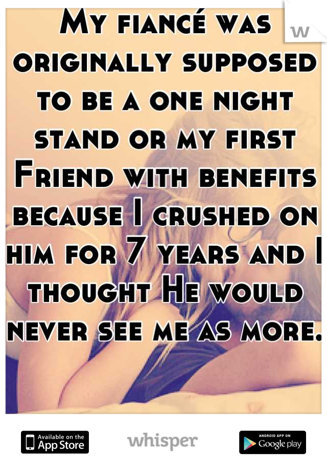 My fiancé was originally supposed to be a one night stand or my first Friend with benefits because I crushed on him for 7 years and I thought He would never see me as more.    I'm glad I was wrong