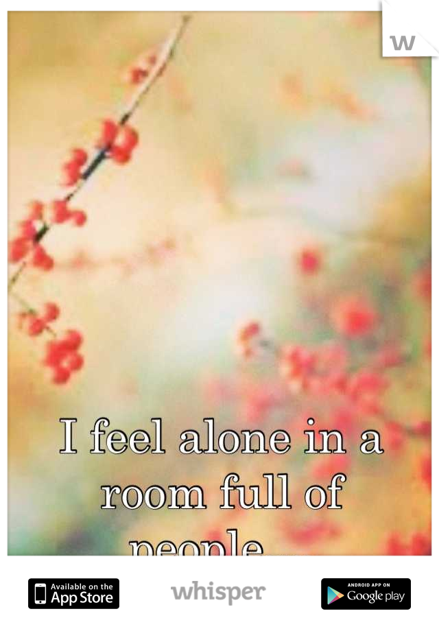 I feel alone in a room full of people....