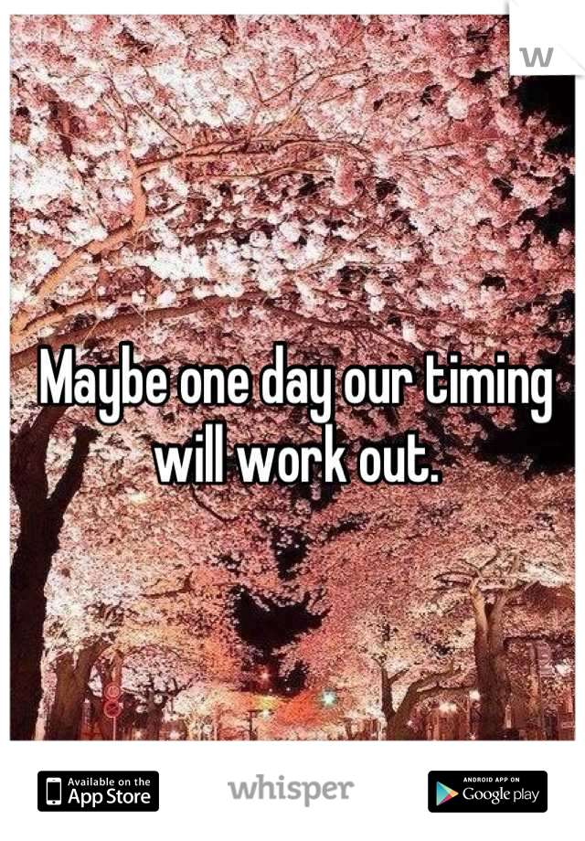 Maybe one day our timing will work out.