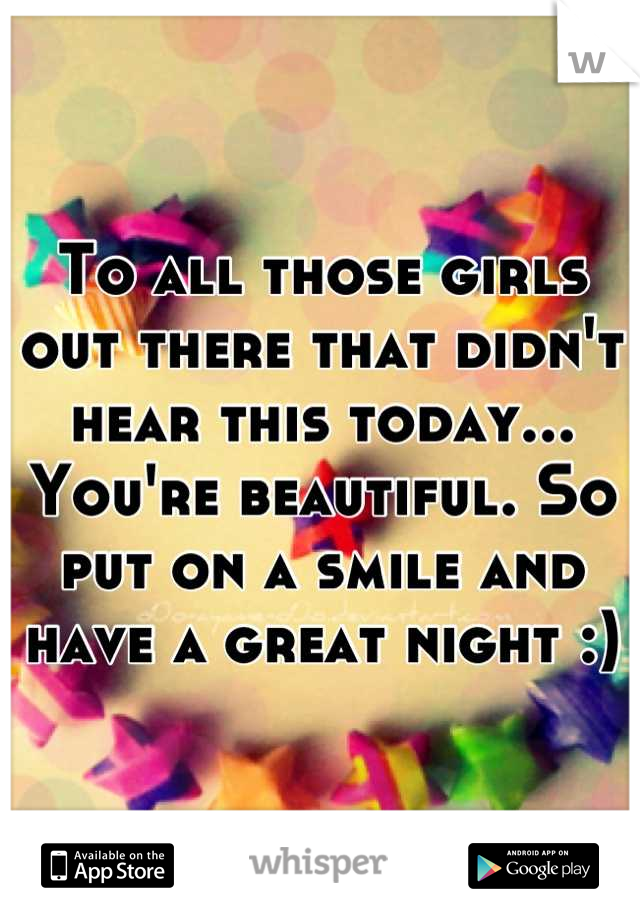 To all those girls out there that didn't hear this today... You're beautiful. So put on a smile and have a great night :)