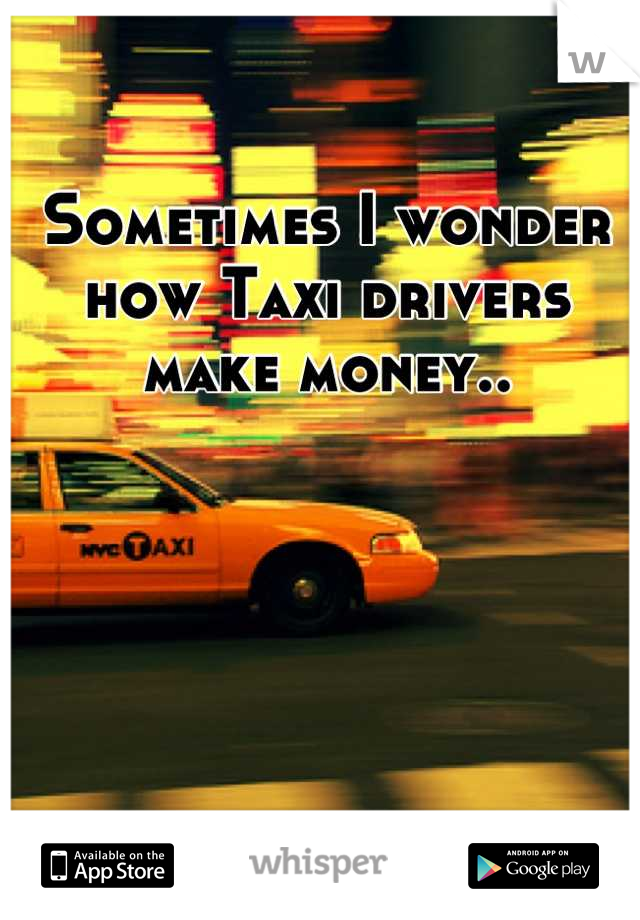Sometimes I wonder how Taxi drivers make money..