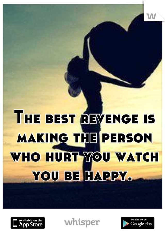 The best revenge is making the person who hurt you watch you be happy.