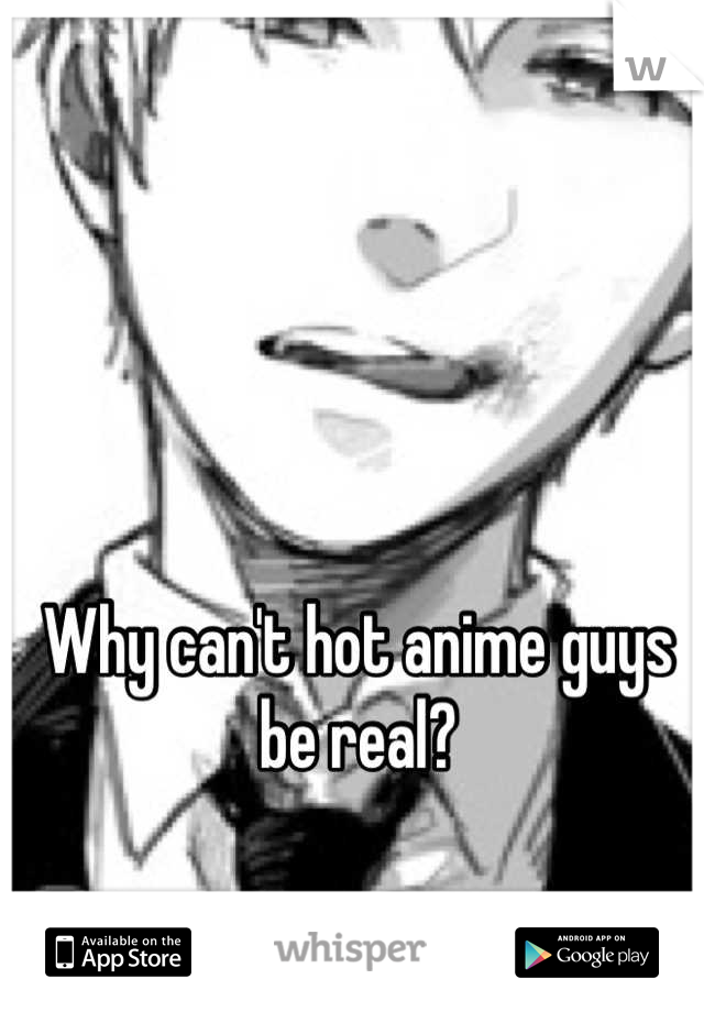 Why can't hot anime guys be real?