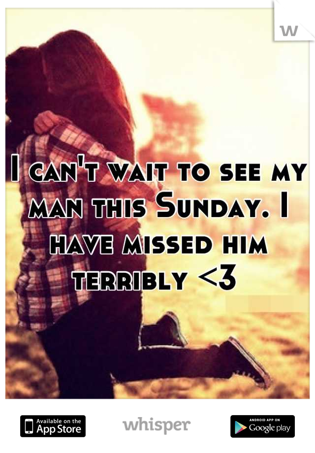 I can't wait to see my man this Sunday. I have missed him terribly <3