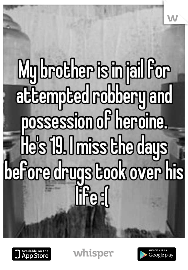 My brother is in jail for attempted robbery and possession of heroine. He's 19. I miss the days before drugs took over his life :(