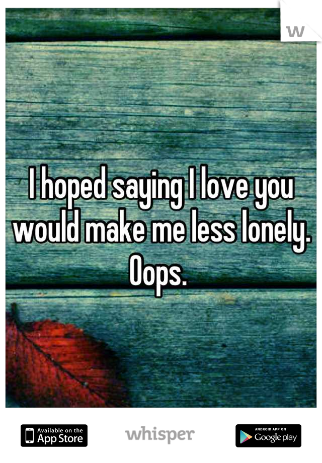 I hoped saying I love you would make me less lonely. Oops.