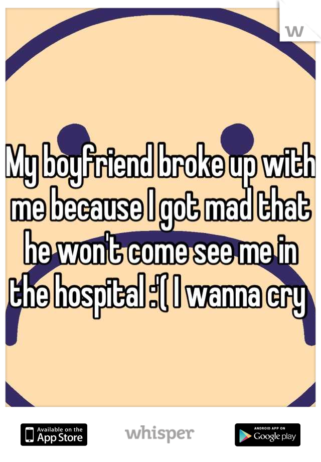 My boyfriend broke up with me because I got mad that he won't come see me in the hospital :'( I wanna cry