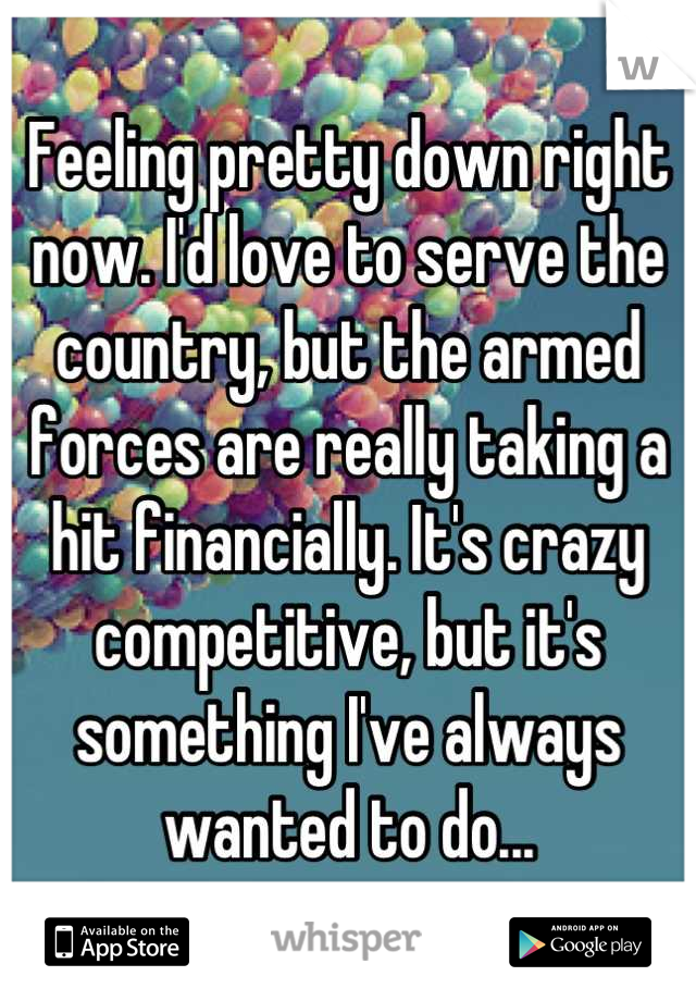 Feeling pretty down right now. I'd love to serve the country, but the armed forces are really taking a hit financially. It's crazy competitive, but it's something I've always wanted to do...