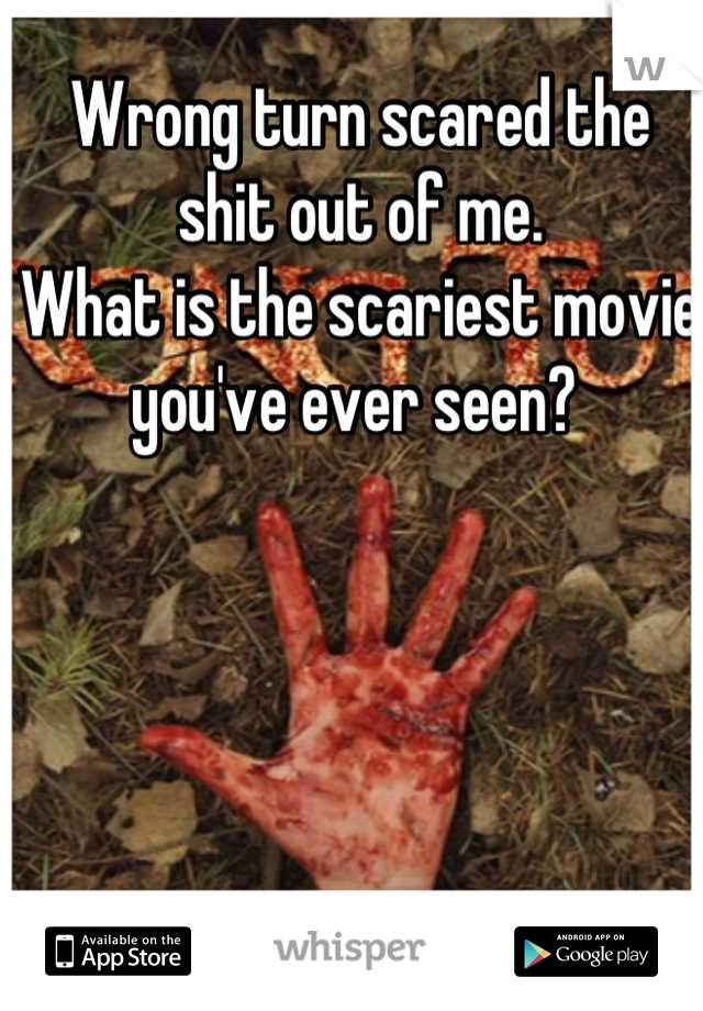 Wrong turn scared the shit out of me.  What is the scariest movie you've ever seen?
