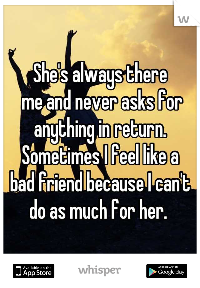 She's always there   me and never asks for anything in return. Sometimes I feel like a  bad friend because I can't do as much for her.