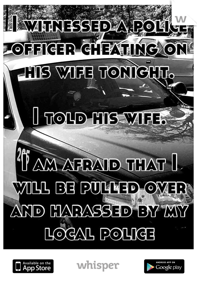 I witnessed a police officer cheating on his wife tonight.  I told his wife.  I am afraid that I will be pulled over and harassed by my local police department now.