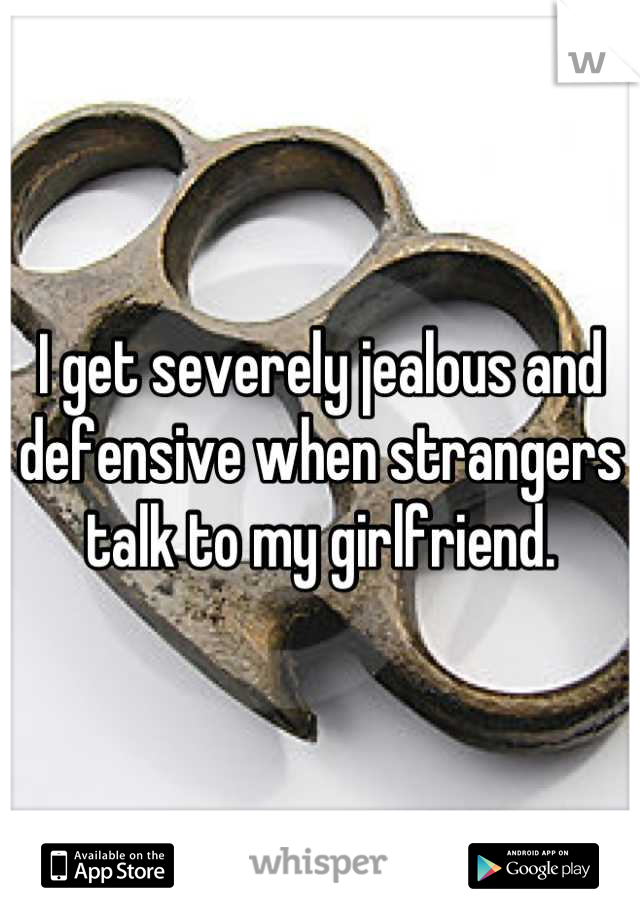 I get severely jealous and defensive when strangers talk to my girlfriend.