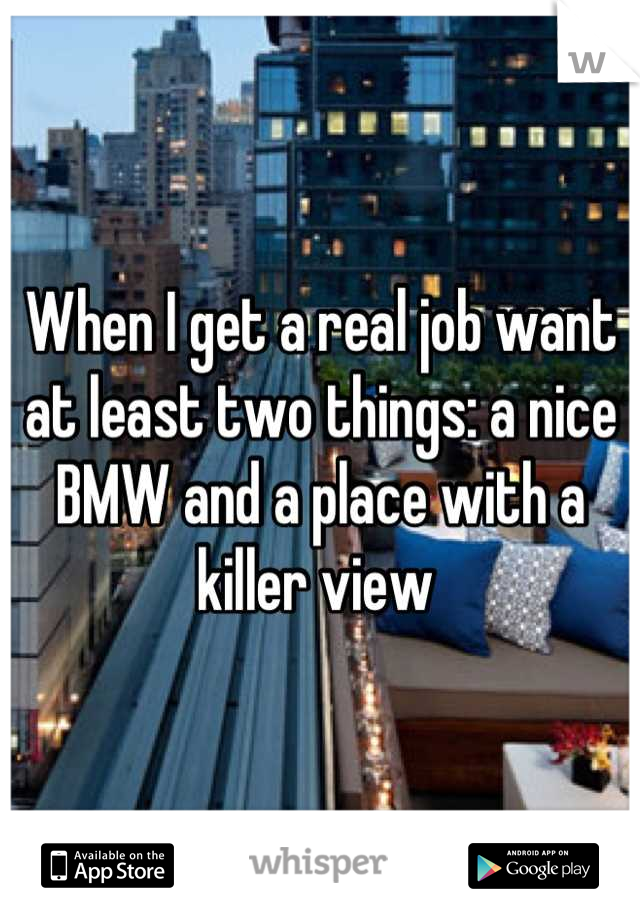When I get a real job want at least two things: a nice BMW and a place with a killer view