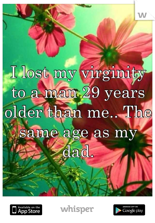 I lost my virginity to a man 29 years older than me.. The same age as my dad.