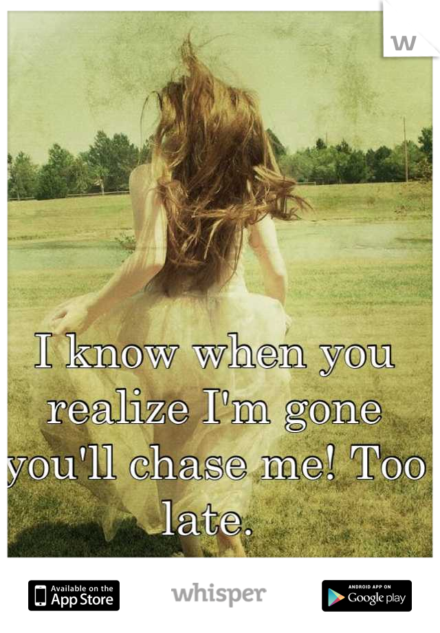 I know when you realize I'm gone you'll chase me! Too late.