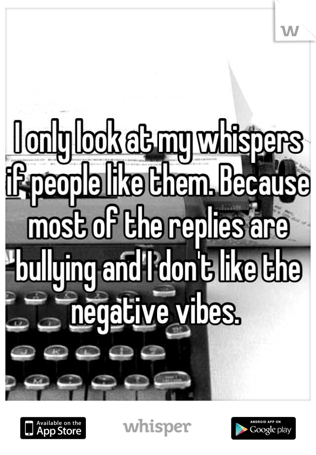 I only look at my whispers if people like them. Because most of the replies are bullying and I don't like the negative vibes.