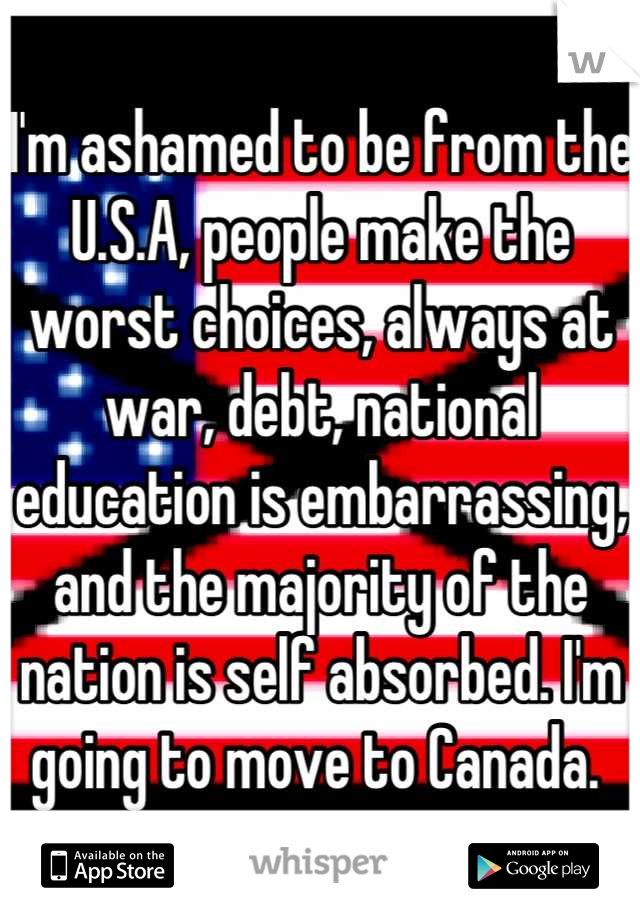 I'm ashamed to be from the U.S.A, people make the worst choices, always at war, debt, national education is embarrassing, and the majority of the nation is self absorbed. I'm going to move to Canada.