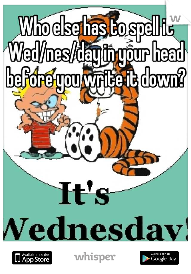 Who else has to spell it Wed/nes/day in your head before you write it down?