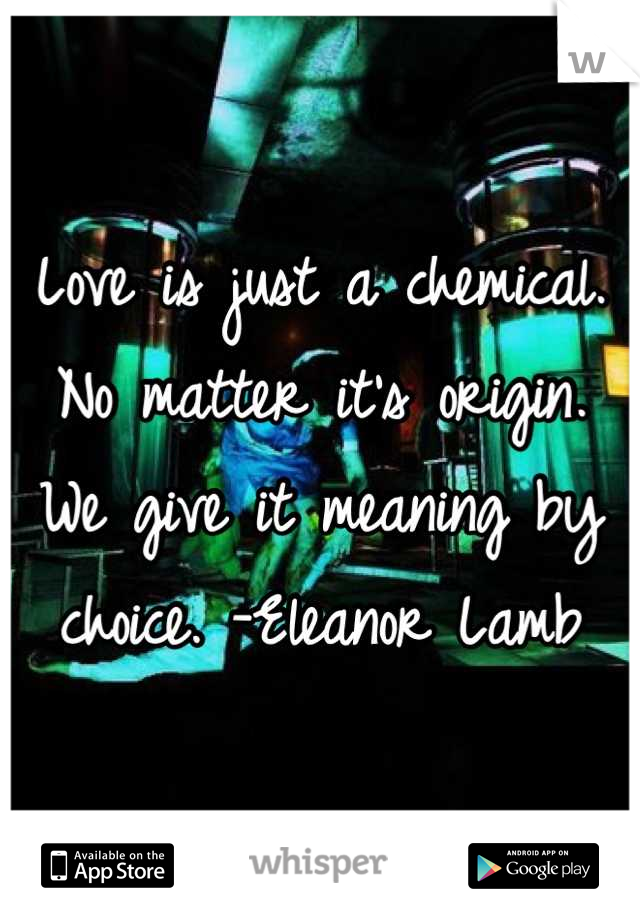 Love is just a chemical. No matter it's origin. We give it meaning by choice. -Eleanor Lamb