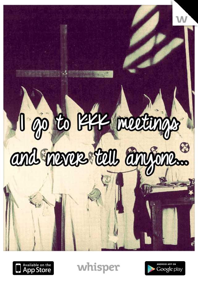 I go to KKK meetings and never tell anyone...